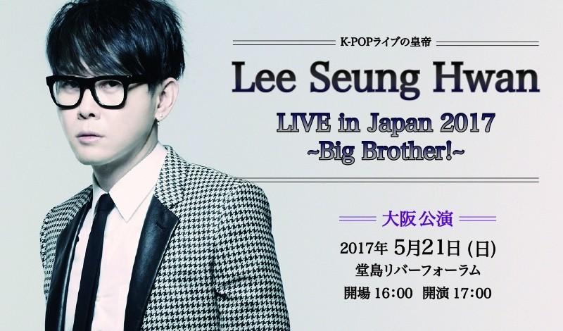 ☆プレミアム先行☆K-POPライブの皇帝 Lee Seung Hwan LIVE in Japan 2017  ~Big Brother!~ 大阪公演